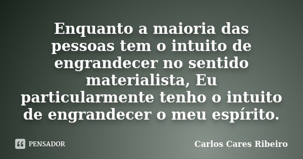Enquanto a maioria das pessoas tem o intuito de engrandecer no sentido materialista, Eu particularmente tenho o intuito de engrandecer o meu espírito.... Frase de Carlos Cares Ribeiro.