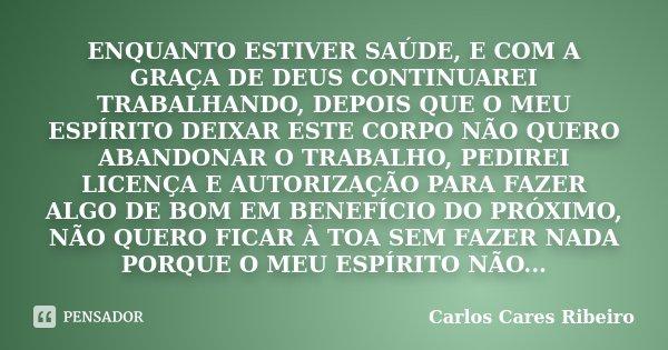 ENQUANTO ESTIVER SAÚDE, E COM A GRAÇA DE DEUS CONTINUAREI TRABALHANDO, DEPOIS QUE O MEU ESPÍRITO DEIXAR ESTE CORPO NÃO QUERO ABANDONAR O TRABALHO, PEDIREI LICEN... Frase de Carlos Cares Ribeiro.