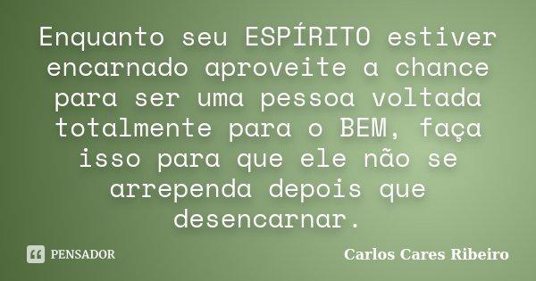 Enquanto seu ESPÍRITO estiver encarnado aproveite a chance para ser uma pessoa voltada totalmente para o BEM, faça isso para que ele não se arrependa depois que... Frase de Carlos Cares Ribeiro.