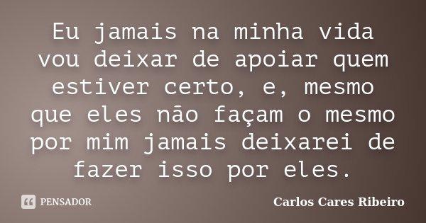 Eu jamais na minha vida vou deixar de apoiar quem estiver certo, e, mesmo que eles não façam o mesmo por mim jamais deixarei de fazer isso por eles.... Frase de Carlos Cares Ribeiro.
