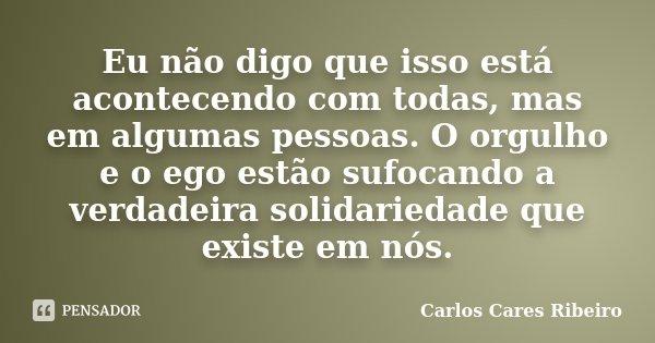 Eu não digo que isso está acontecendo com todas, mas em algumas pessoas. O orgulho e o ego estão sufocando a verdadeira solidariedade que existe em nós.... Frase de Carlos Cares Ribeiro.