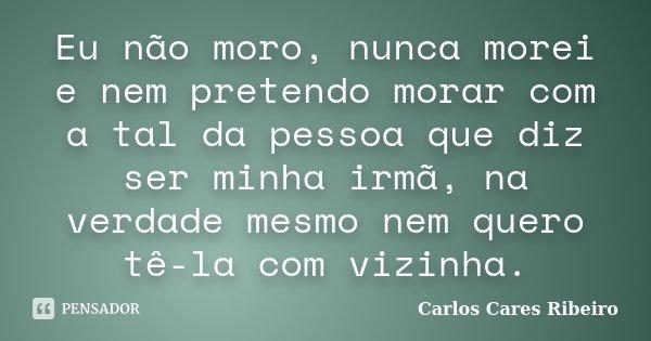 Eu não moro, nunca morei e nem pretendo morar com a tal da pessoa que diz ser minha irmã, na verdade mesmo nem quero tê-la com vizinha.... Frase de Carlos Cares Ribeiro.