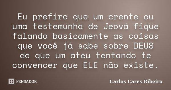 Eu prefiro que um crente ou uma testemunha de Jeová fique falando basicamente as coisas que você já sabe sobre DEUS do que um ateu tentando te convencer que ELE... Frase de Carlos Cares Ribeiro.