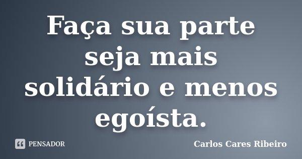 Faça sua parte seja mais solidário e menos egoísta.... Frase de Carlos Cares Ribeiro.