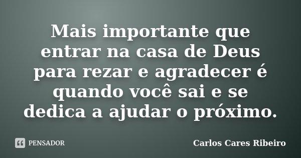 Mais importante que entrar na casa de Deus para rezar e agradecer é quando você sai e se dedica a ajudar o próximo.... Frase de Carlos Cares Ribeiro.