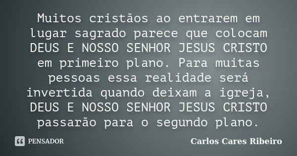 Muitos cristãos ao entrarem em lugar sagrado parece que colocam DEUS E NOSSO SENHOR JESUS CRISTO em primeiro plano. Para muitas pessoas essa realidade será inve... Frase de Carlos Cares Ribeiro.