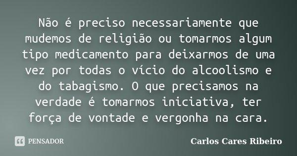 Não é preciso necessariamente que mudemos de religião ou tomarmos algum tipo medicamento para deixarmos de uma vez por todas o vício do alcoolismo e do tabagism... Frase de Carlos Cares Ribeiro.