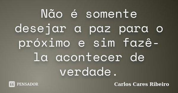 Não é somente desejar a paz para o próximo e sim fazê-la acontecer de verdade.... Frase de Carlos Cares Ribeiro.