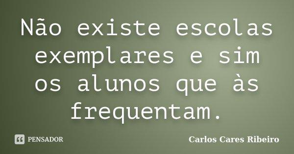 Não existe escolas exemplares e sim os alunos que às frequentam.... Frase de Carlos Cares Ribeiro.
