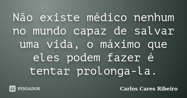 Não existe médico nenhum no mundo capaz de salvar uma vida, o máximo que eles podem fazer é tentar prolonga-la.... Frase de Carlos Cares Ribeiro.