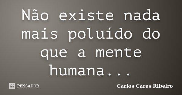 Não existe nada mais poluído do que a mente humana...... Frase de Carlos Cares Ribeiro.