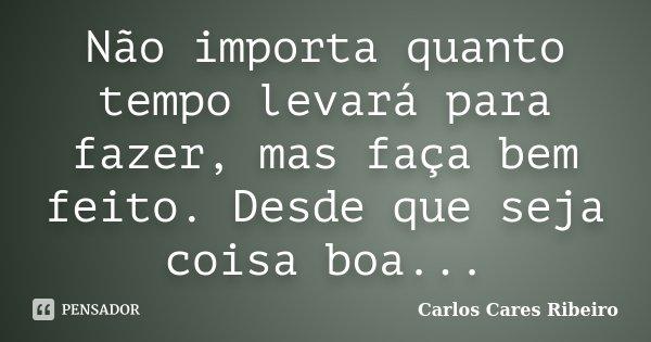 Não importa quanto tempo levará para fazer, mas faça bem feito. Desde que seja coisa boa...... Frase de Carlos Cares Ribeiro.