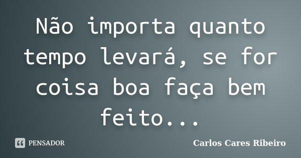 Não importa quanto tempo levará, se for coisa boa faça bem feito...... Frase de Carlos Cares Ribeiro.