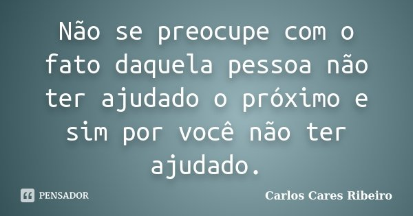 Não se preocupe com o fato daquela pessoa não ter ajudado o próximo e sim por você não ter ajudado.... Frase de Carlos Cares Ribeiro.