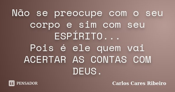 Não se preocupe com o seu corpo e sim com seu ESPÍRITO... Pois é ele quem vai ACERTAR AS CONTAS COM DEUS.... Frase de Carlos Cares Ribeiro.