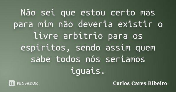 Não sei que estou certo mas para mim não deveria existir o livre arbítrio para os espíritos, sendo assim quem sabe todos nós seriamos iguais.... Frase de Carlos Cares Ribeiro.