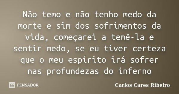 Não temo e não tenho medo da morte e sim dos sofrimentos da vida, começarei a temê-la e sentir medo, se eu tiver certeza que o meu espírito irá sofrer nas profu... Frase de Carlos Cares Ribeiro.