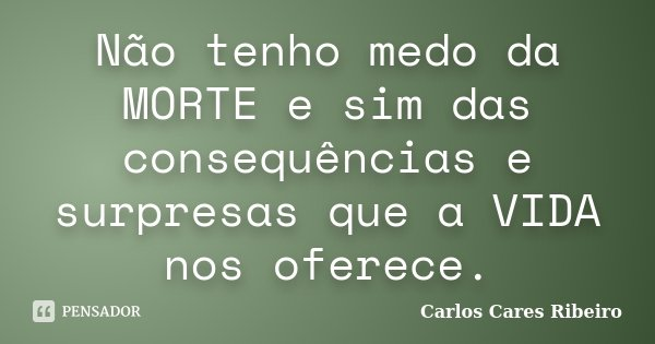 Não tenho medo da MORTE e sim das consequências e surpresas que a VIDA nos oferece.... Frase de Carlos Cares Ribeiro.