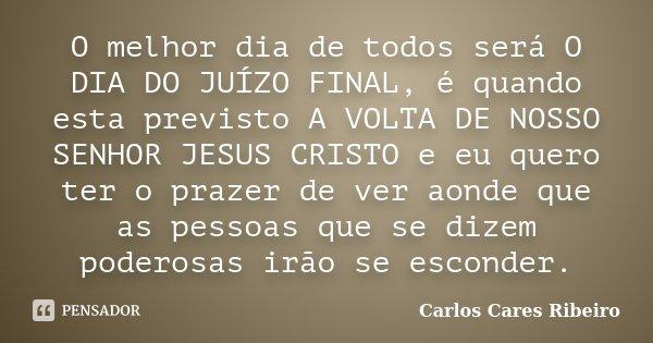 O melhor dia de todos será O DIA DO JUÍZO FINAL, é quando esta previsto A VOLTA DE NOSSO SENHOR JESUS CRISTO e eu quero ter o prazer de ver aonde que as pessoas... Frase de Carlos Cares Ribeiro.