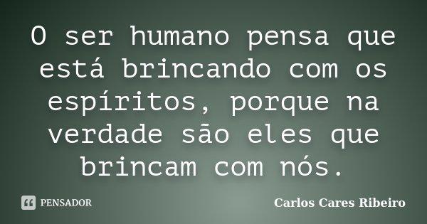 O ser humano pensa que está brincando com os espíritos, porque na verdade são eles que brincam com nós.... Frase de Carlos Cares Ribeiro.