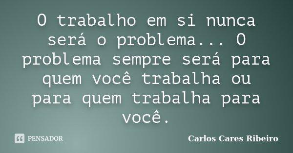 O trabalho em si nunca será o problema... O problema sempre será para quem você trabalha ou para quem trabalha para você.... Frase de Carlos Cares Ribeiro.