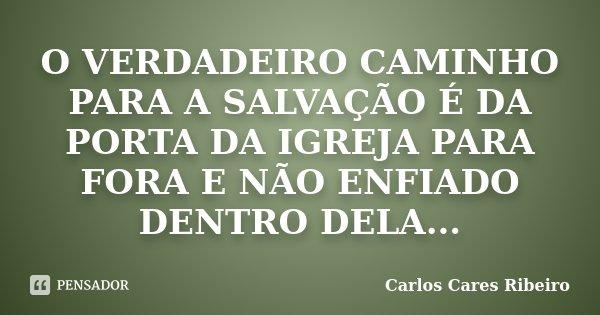 O VERDADEIRO CAMINHO PARA A SALVAÇÃO É DA PORTA DA IGREJA PARA FORA E NÃO ENFIADO DENTRO DELA...... Frase de Carlos Cares Ribeiro.