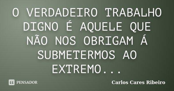 O VERDADEIRO TRABALHO DIGNO É AQUELE QUE NÃO NOS OBRIGAM Á SUBMETERMOS AO EXTREMO...... Frase de Carlos Cares Ribeiro.