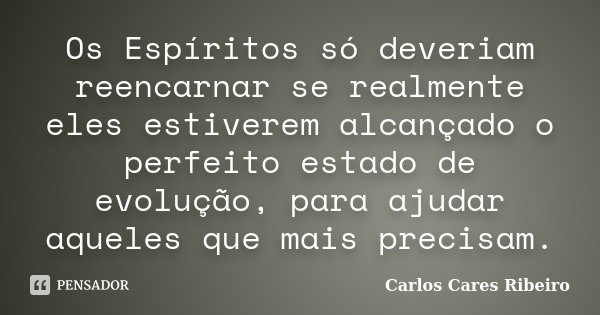 Os Espíritos só deveriam reencarnar se realmente eles estiverem alcançado o perfeito estado de evolução, para ajudar aqueles que mais precisam.... Frase de Carlos Cares Ribeiro.
