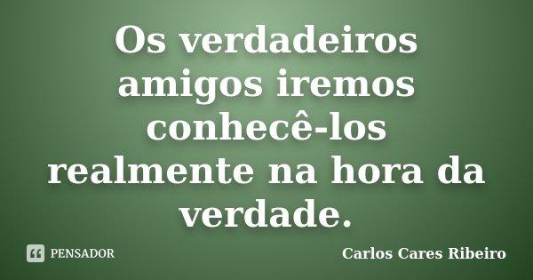Os verdadeiros amigos iremos conhecê-los realmente na hora da verdade.... Frase de Carlos Cares Ribeiro.