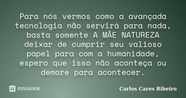 Para nós vermos como a avançada tecnologia não servirá para nada, basta somente A MÃE NATUREZA deixar de cumprir seu valioso papel para com a humanidade, espero... Frase de Carlos Cares Ribeiro.