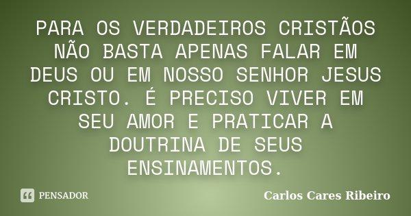 PARA OS VERDADEIROS CRISTÃOS NÃO BASTA APENAS FALAR EM DEUS OU EM NOSSO SENHOR JESUS CRISTO. É PRECISO VIVER EM SEU AMOR E PRATICAR A DOUTRINA DE SEUS ENSINAMEN... Frase de Carlos Cares Ribeiro.