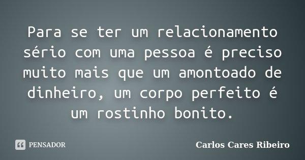 Para se ter um relacionamento sério com uma pessoa é preciso muito mais que um amontoado de dinheiro, um corpo perfeito é um rostinho bonito.... Frase de Carlos Cares Ribeiro.