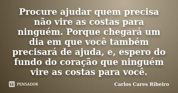 Procure ajudar quem precisa não vire as costas para ninguém. Porque chegará um dia em que você também precisará de ajuda, e, espero do fundo do coração que ning... Frase de Carlos Cares Ribeiro.