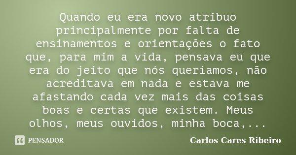 Quando eu era novo atribuo principalmente por falta de ensinamentos e orientações o fato que, para mim a vida, pensava eu que era do jeito que nós queríamos, nã... Frase de Carlos Cares Ribeiro.