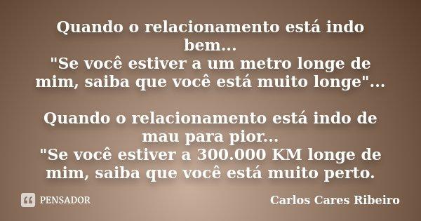 """Quando o relacionamento está indo bem... """"Se você estiver a um metro longe de mim, saiba que você está muito longe""""... Quando o relacionamento está in... Frase de Carlos Cares Ribeiro."""