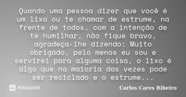 Quando uma pessoa dizer que você é um lixo ou te chamar de estrume, na frente de todos, com a intenção de te humilhar, não fique bravo, agradeça-lhe dizendo: Mu... Frase de Carlos Cares Ribeiro.