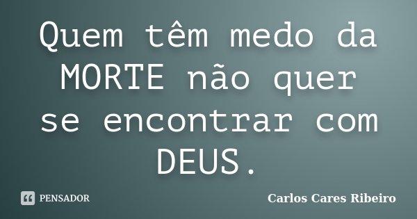 Quem têm medo da MORTE não quer se encontrar com DEUS.... Frase de Carlos Cares Ribeiro.
