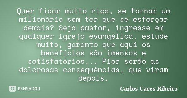 Quer ficar muito rico, se tornar um milionário sem ter que se esforçar demais? Seja pastor, ingresse em qualquer igreja evangélica, estude muito, garanto que aq... Frase de Carlos Cares Ribeiro.