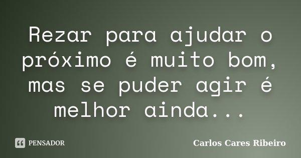 Rezar para ajudar o próximo é muito bom, mas se puder agir é melhor ainda...... Frase de Carlos Cares Ribeiro.