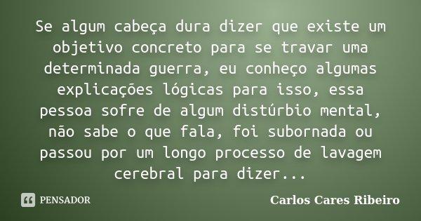Se algum cabeça dura dizer que existe um objetivo concreto para se travar uma determinada guerra, eu conheço algumas explicações lógicas para isso, essa pessoa ... Frase de Carlos Cares Ribeiro.