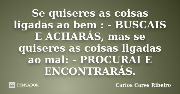 Se quiseres as coisas ligadas ao bem : - BUSCAIS E ACHARÁS, mas se quiseres as coisas ligadas ao mal: - PROCURAI E ENCONTRARÁS.... Frase de Carlos Cares Ribeiro.