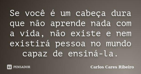 Se você é um cabeça dura que não aprende nada com a vida, não existe e nem existirá pessoa no mundo capaz de ensiná-la.... Frase de Carlos Cares Ribeiro.