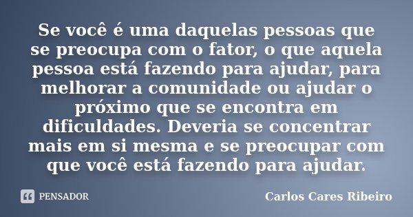 Se você é uma daquelas pessoas que se preocupa com o fator, o que aquela pessoa está fazendo para ajudar, para melhorar a comunidade ou ajudar o próximo que se ... Frase de Carlos Cares Ribeiro.