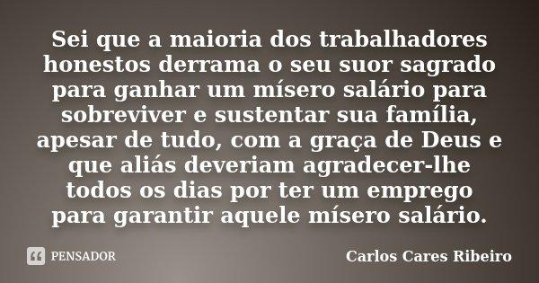 Sei que a maioria dos trabalhadores honestos derrama o seu suor sagrado para ganhar um mísero salário para sobreviver e sustentar sua família, apesar de tudo, c... Frase de Carlos Cares Ribeiro.