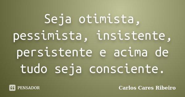 Seja otimista, pessimista, insistente, persistente e acima de tudo seja consciente.... Frase de Carlos Cares Ribeiro.