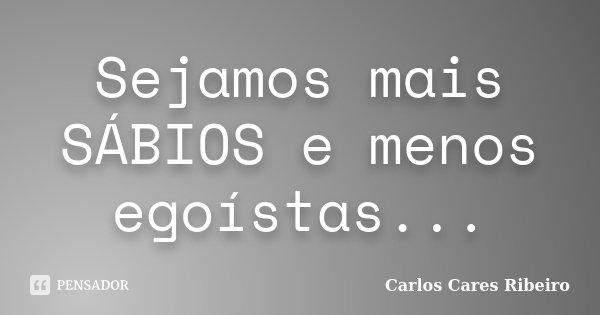 Sejamos mais SÁBIOS e menos egoístas...... Frase de Carlos Cares Ribeiro.