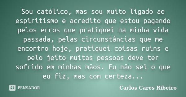 Sou católico, mas sou muito ligado ao espiritismo e acredito que estou pagando pelos erros que pratiquei na minha vida passada, pelas circunstâncias que me enco... Frase de Carlos Cares Ribeiro.