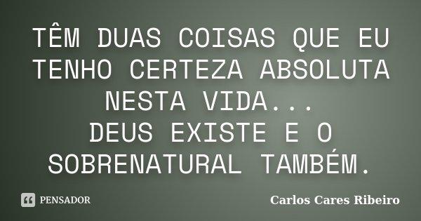 TÊM DUAS COISAS QUE EU TENHO CERTEZA ABSOLUTA NESTA VIDA... DEUS EXISTE E O SOBRENATURAL TAMBÉM.... Frase de Carlos Cares Ribeiro.