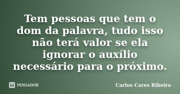 Tem pessoas que tem o dom da palavra, tudo isso não terá valor se ela ignorar o auxílio necessário para o próximo.... Frase de Carlos Cares Ribeiro.