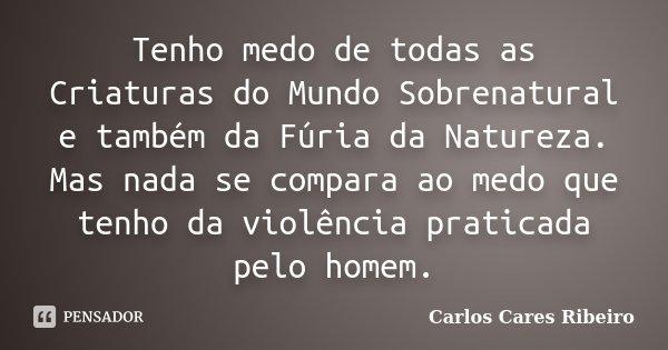 Tenho medo de todas as Criaturas do Mundo Sobrenatural e também da Fúria da Natureza. Mas nada se compara ao medo que tenho da violência praticada pelo homem.... Frase de Carlos Cares Ribeiro.